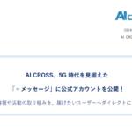 AI CROSS|5G時代を見据えた「+メッセージ」に公式アカウントを公開!~企業情報や活動の取り組みを、届けたいユーザーへダイレクトにリーチ~